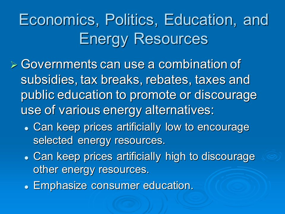 Economics, Politics, Education, and Energy Resources Governments can use a combination of subsidies, tax breaks, rebates, taxes and public education t