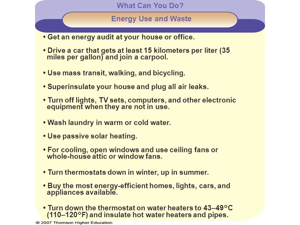 What Can You Do? Energy Use and Waste Get an energy audit at your house or office. Drive a car that gets at least 15 kilometers per liter (35 miles pe