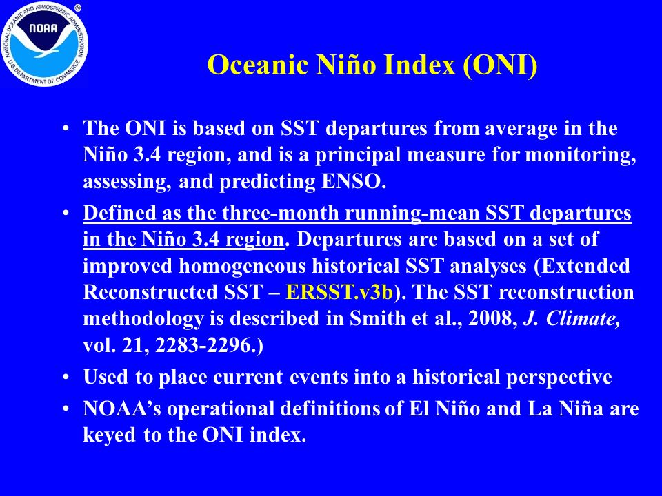 Oceanic Niño Index (ONI) The ONI is based on SST departures from average in the Niño 3.4 region, and is a principal measure for monitoring, assessing, and predicting ENSO.
