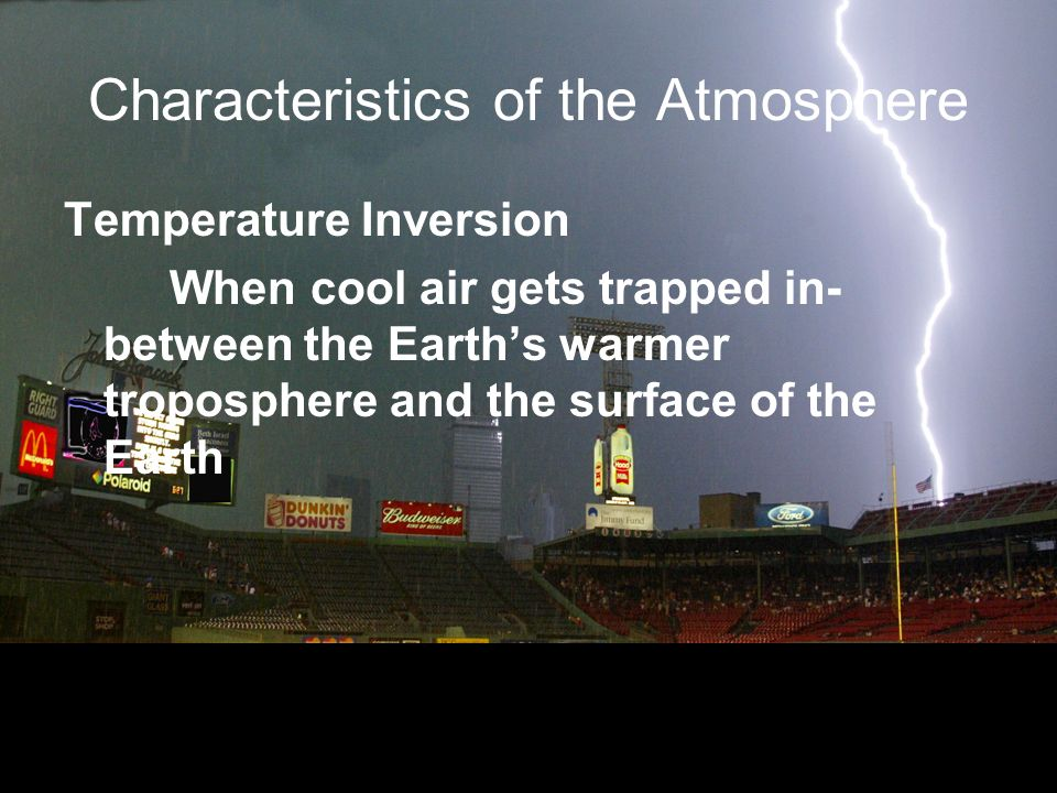 Characteristics of the Atmosphere Temperature Inversion When cool air gets trapped in- between the Earths warmer troposphere and the surface of the Earth