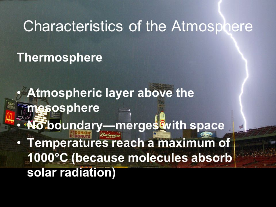 Characteristics of the Atmosphere Thermosphere Atmospheric layer above the mesosphere No boundarymerges with space Temperatures reach a maximum of 1000°C (because molecules absorb solar radiation)