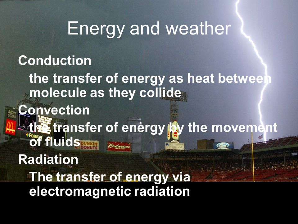 Energy and weather Conduction the transfer of energy as heat between molecule as they collide Convection the transfer of energy by the movement of flu