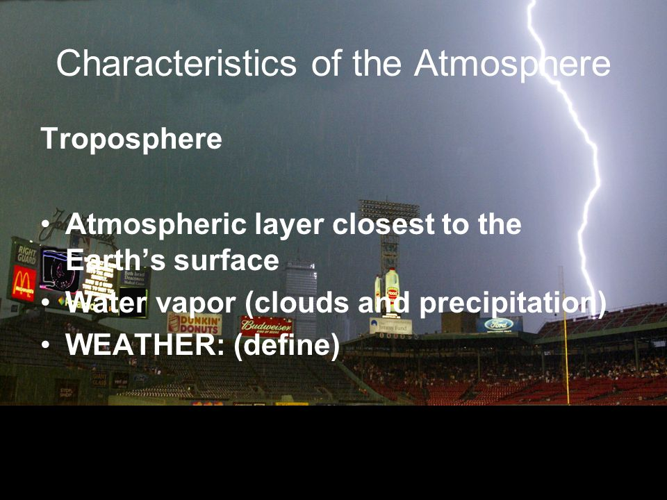 Characteristics of the Atmosphere Troposphere Atmospheric layer closest to the Earths surface Water vapor (clouds and precipitation) WEATHER: (define)