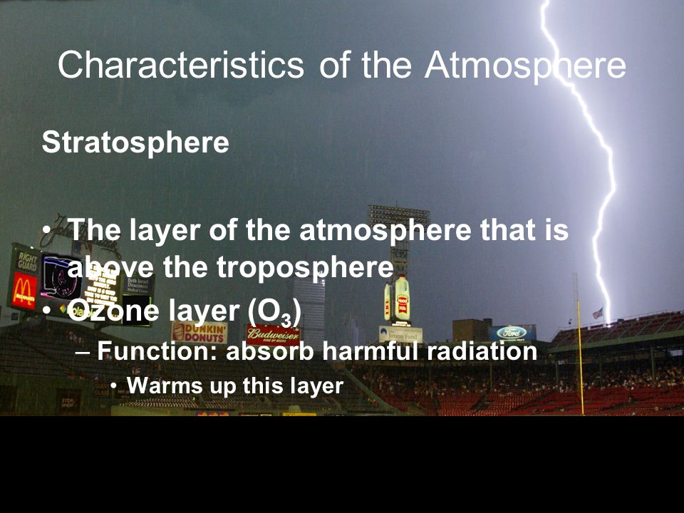 Characteristics of the Atmosphere Stratosphere The layer of the atmosphere that is above the troposphere Ozone layer (O 3 ) –Function: absorb harmful radiation Warms up this layer
