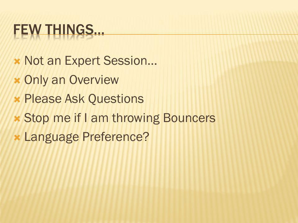 Not an Expert Session… Only an Overview Please Ask Questions Stop me if I am throwing Bouncers Language Preference?
