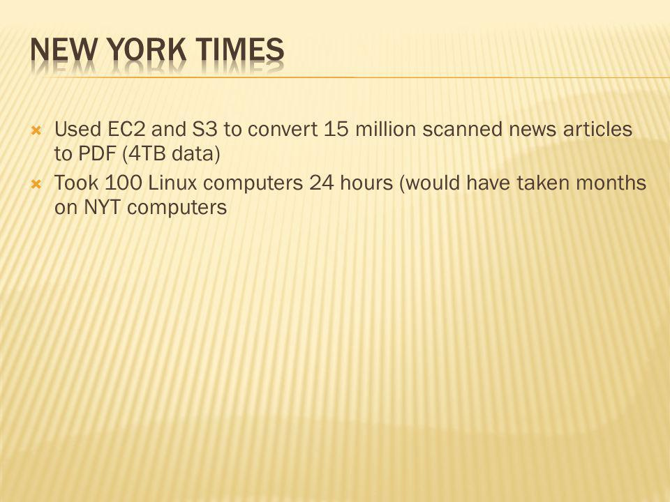 Used EC2 and S3 to convert 15 million scanned news articles to PDF (4TB data) Took 100 Linux computers 24 hours (would have taken months on NYT computers