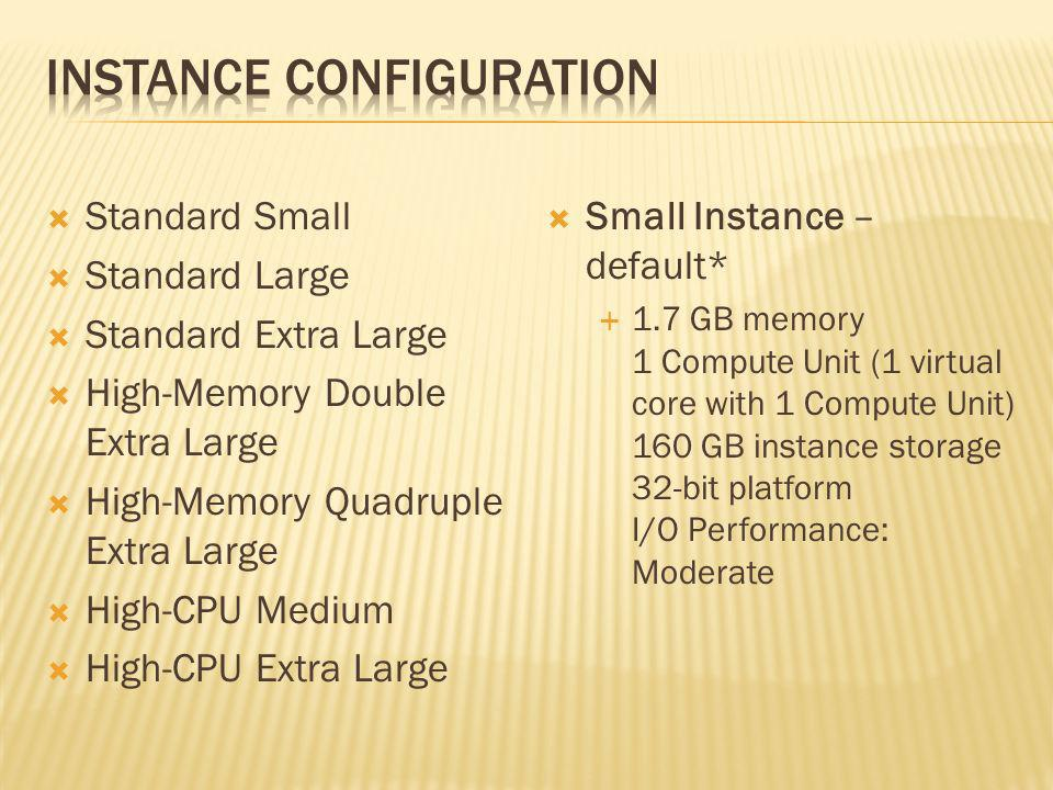 Standard Small Standard Large Standard Extra Large High-Memory Double Extra Large High-Memory Quadruple Extra Large High-CPU Medium High-CPU Extra Large Small Instance – default* 1.7 GB memory 1 Compute Unit (1 virtual core with 1 Compute Unit) 160 GB instance storage 32-bit platform I/O Performance: Moderate