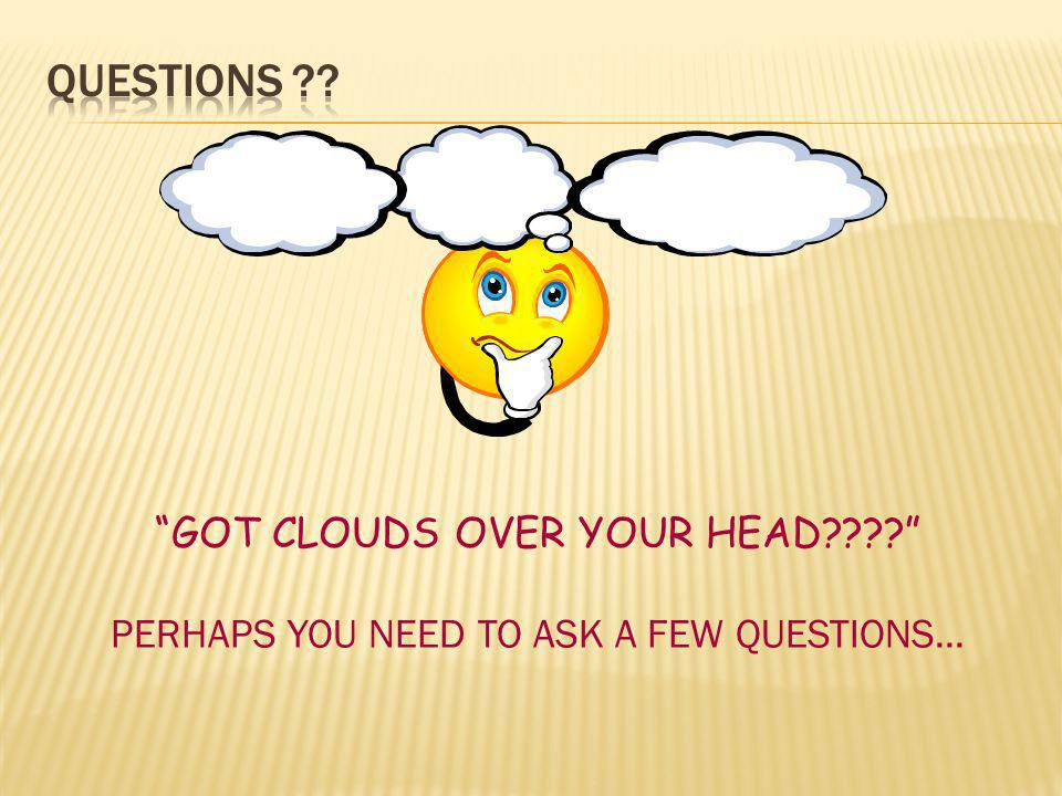 GOT CLOUDS OVER YOUR HEAD???? PERHAPS YOU NEED TO ASK A FEW QUESTIONS...