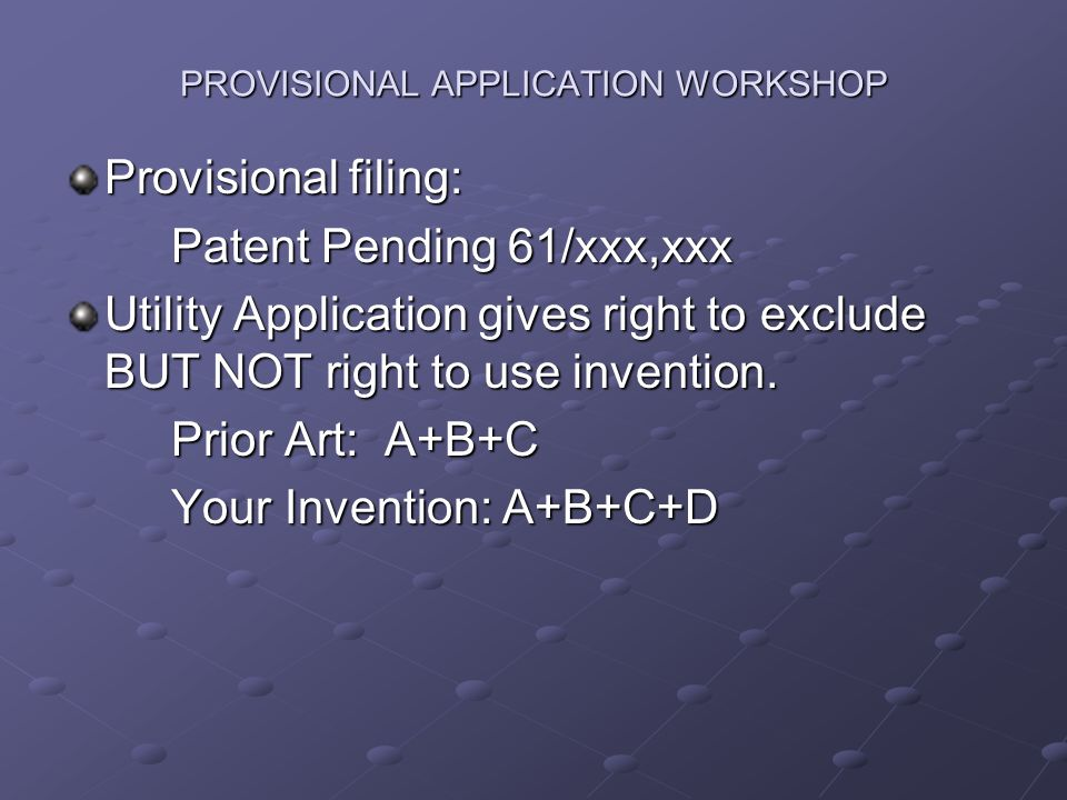 PROVISIONAL APPLICATION WORKSHOP Provisional filing: Patent Pending 61/xxx,xxx Utility Application gives right to exclude BUT NOT right to use invention.