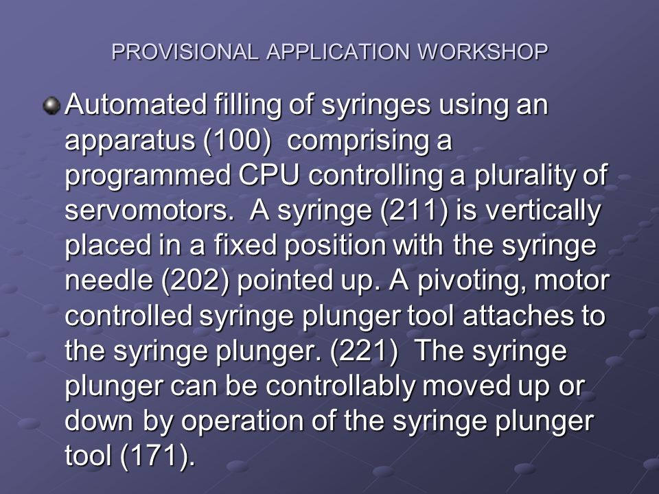 PROVISIONAL APPLICATION WORKSHOP Automated filling of syringes using an apparatus (100) comprising a programmed CPU controlling a plurality of servomotors.