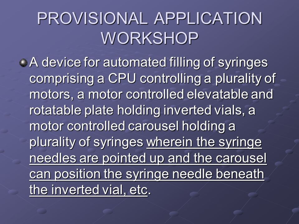 PROVISIONAL APPLICATION WORKSHOP A device for automated filling of syringes comprising a CPU controlling a plurality of motors, a motor controlled elevatable and rotatable plate holding inverted vials, a motor controlled carousel holding a plurality of syringes wherein the syringe needles are pointed up and the carousel can position the syringe needle beneath the inverted vial, etc.
