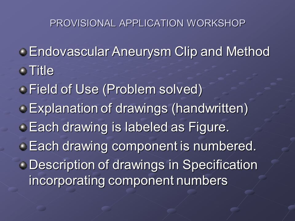 PROVISIONAL APPLICATION WORKSHOP Endovascular Aneurysm Clip and Method Title Field of Use (Problem solved) Explanation of drawings (handwritten) Each drawing is labeled as Figure.