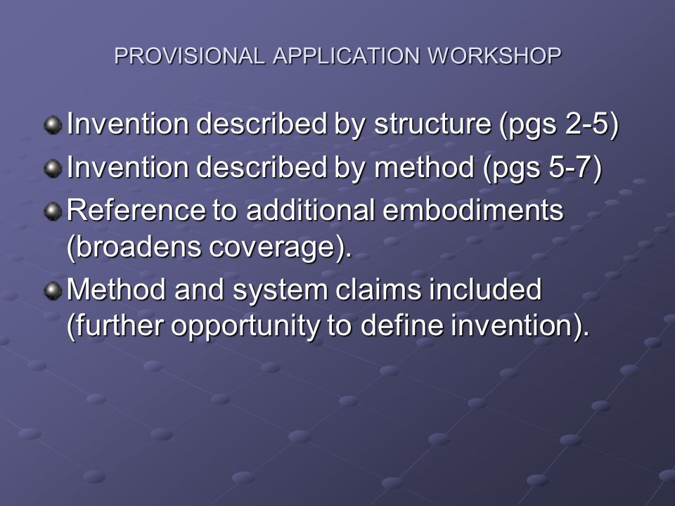 PROVISIONAL APPLICATION WORKSHOP Invention described by structure (pgs 2-5) Invention described by method (pgs 5-7) Reference to additional embodiments (broadens coverage).