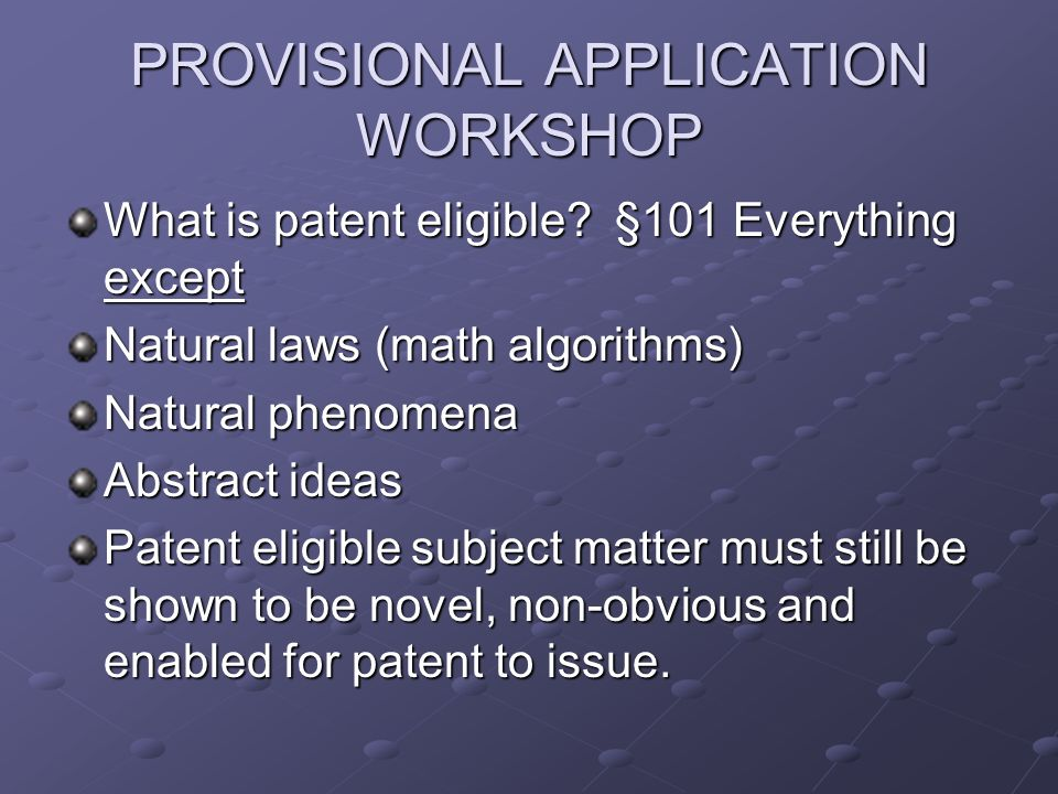 PROVISIONAL APPLICATION WORKSHOP What is patent eligible.