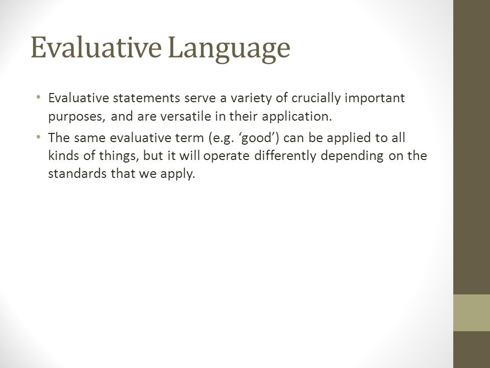Evaluative Language Evaluative statements serve a variety of crucially important purposes, and are versatile in their application. The same evaluative