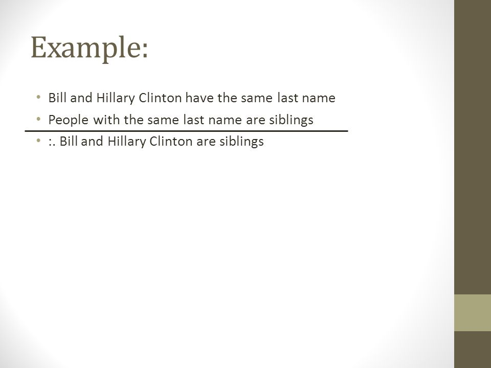 Example: Bill and Hillary Clinton have the same last name People with the same last name are siblings :. Bill and Hillary Clinton are siblings