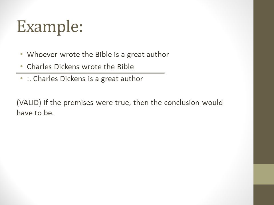 Example: Whoever wrote the Bible is a great author Charles Dickens wrote the Bible :. Charles Dickens is a great author (VALID) If the premises were t
