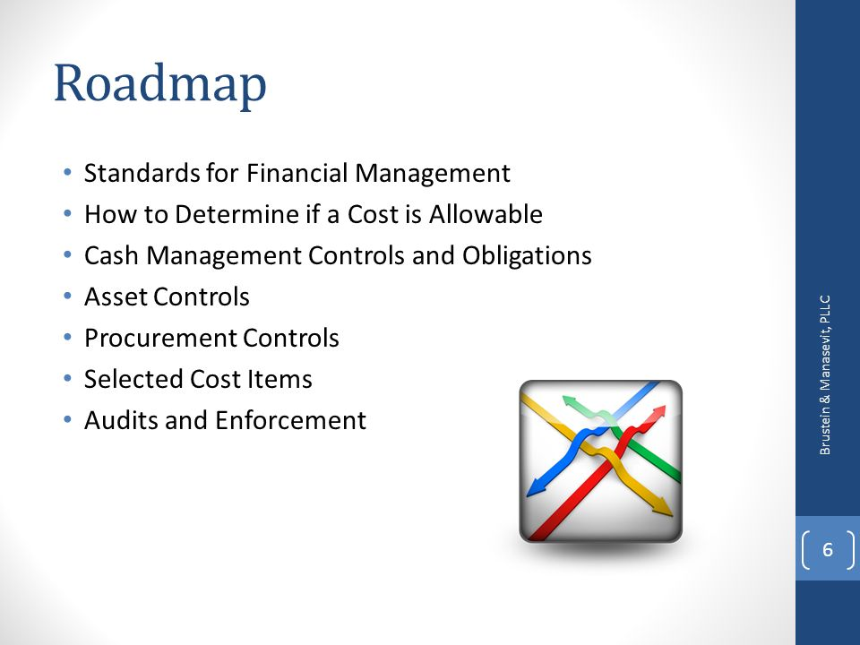 Roadmap Standards for Financial Management How to Determine if a Cost is Allowable Cash Management Controls and Obligations Asset Controls Procurement Controls Selected Cost Items Audits and Enforcement Brustein & Manasevit, PLLC 6