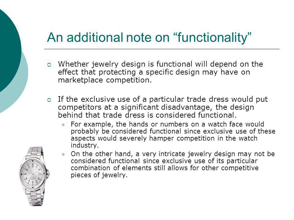 An additional note on functionality Whether jewelry design is functional will depend on the effect that protecting a specific design may have on marke