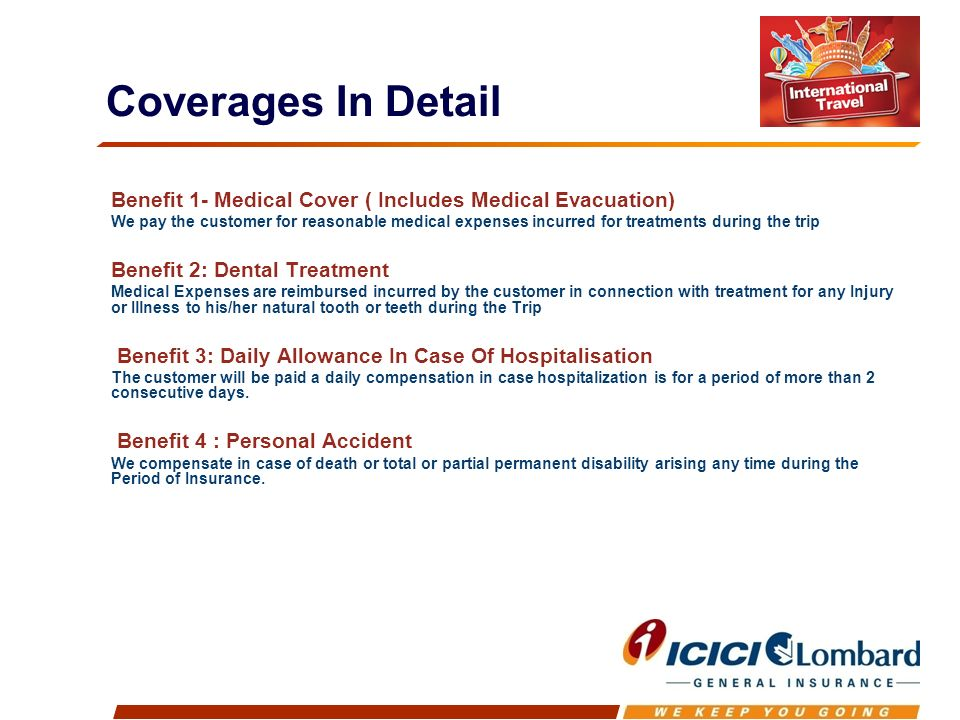 Benefit 1- Medical Cover ( Includes Medical Evacuation) We pay the customer for reasonable medical expenses incurred for treatments during the trip Benefit 2: Dental Treatment Medical Expenses are reimbursed incurred by the customer in connection with treatment for any Injury or Illness to his/her natural tooth or teeth during the Trip Benefit 3: Daily Allowance In Case Of Hospitalisation The customer will be paid a daily compensation in case hospitalization is for a period of more than 2 consecutive days.