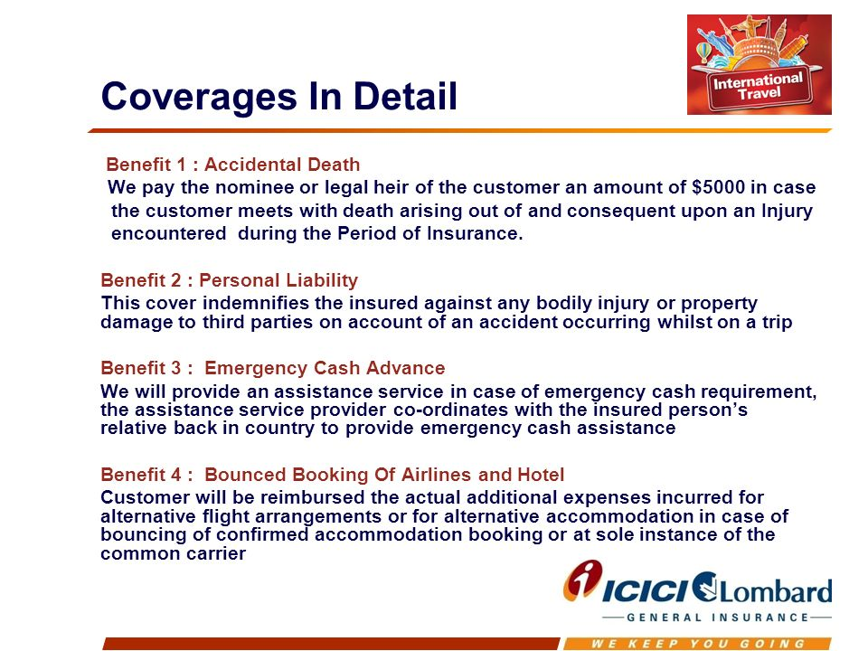 Benefit 1 : Accidental Death We pay the nominee or legal heir of the customer an amount of $5000 in case the customer meets with death arising out of and consequent upon an Injury encountered during the Period of Insurance.
