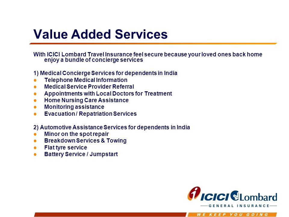 Value Added Services With ICICI Lombard Travel Insurance feel secure because your loved ones back home enjoy a bundle of concierge services 1) Medical Concierge Services for dependents in India Telephone Medical Information Medical Service Provider Referral Appointments with Local Doctors for Treatment Home Nursing Care Assistance Monitoring assistance Evacuation / Repatriation Services 2) Automotive Assistance Services for dependents in India Minor on the spot repair Breakdown Services & Towing Flat tyre service Battery Service / Jumpstart