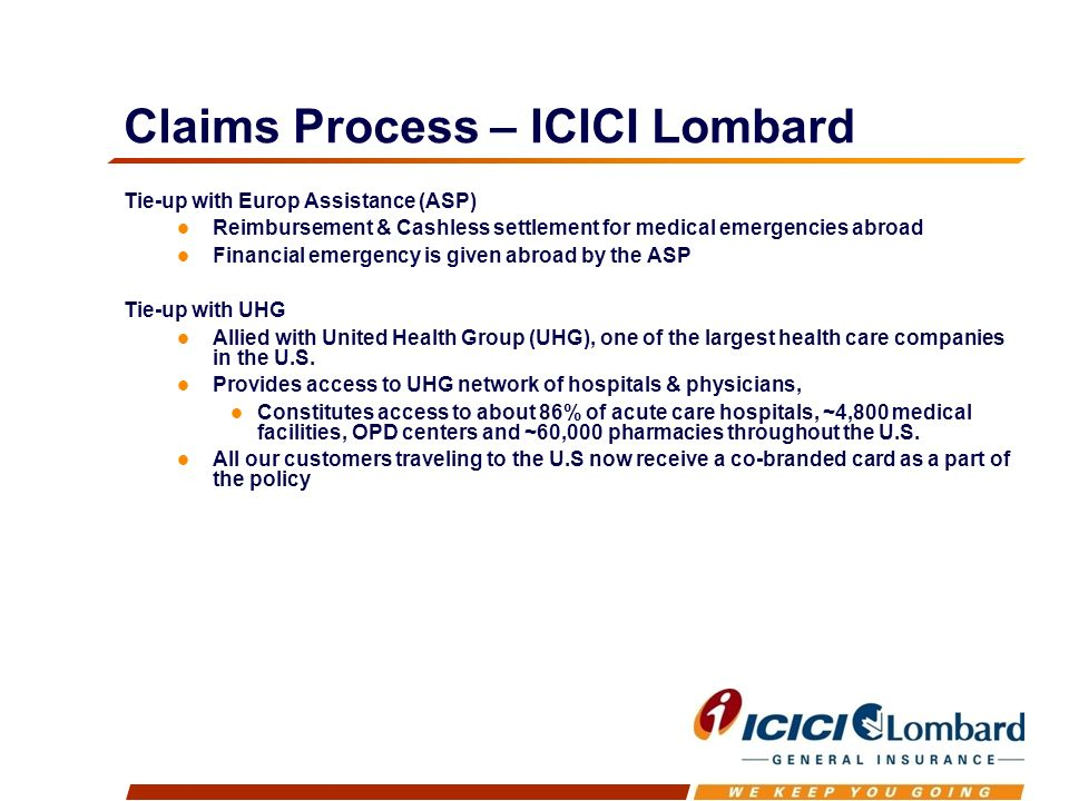 Claims Process – ICICI Lombard Tie-up with Europ Assistance (ASP) Reimbursement & Cashless settlement for medical emergencies abroad Financial emergency is given abroad by the ASP Tie-up with UHG Allied with United Health Group (UHG), one of the largest health care companies in the U.S.