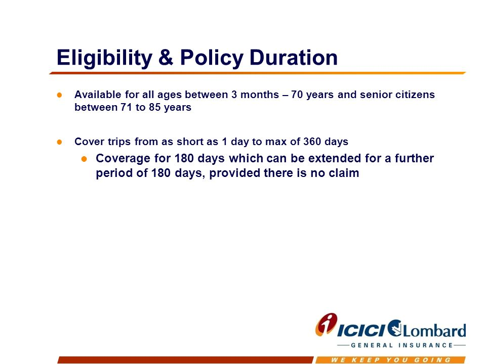 Eligibility & Policy Duration Available for all ages between 3 months – 70 years and senior citizens between 71 to 85 years Cover trips from as short as 1 day to max of 360 days Coverage for 180 days which can be extended for a further period of 180 days, provided there is no claim