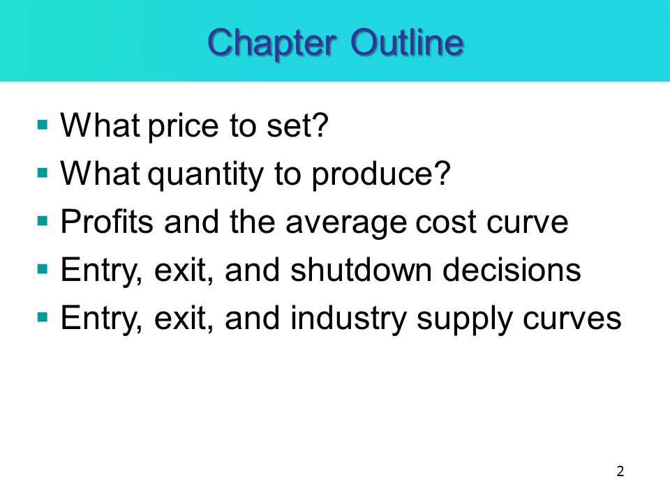 Chapter Outline What price to set? What quantity to produce? Profits and the average cost curve Entry, exit, and shutdown decisions Entry, exit, and i