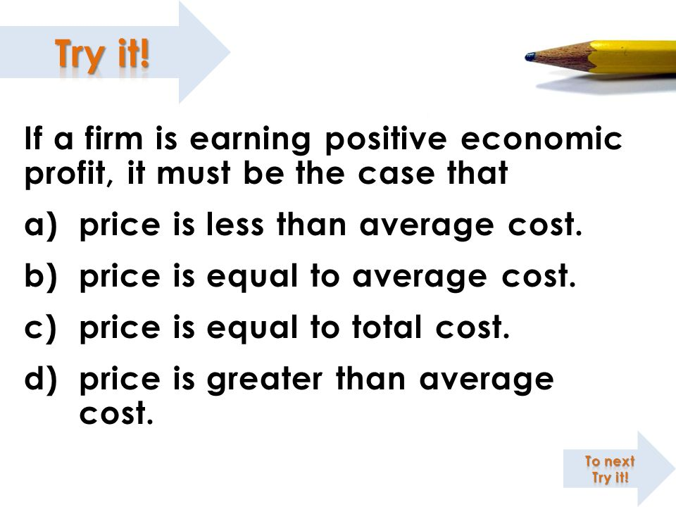 If a firm is earning positive economic profit, it must be the case that a)price is less than average cost. b)price is equal to average cost. c)price i