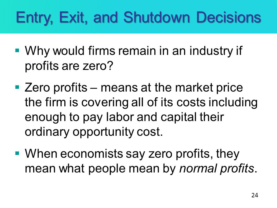 Entry, Exit, and Shutdown Decisions Why would firms remain in an industry if profits are zero? Zero profits – means at the market price the firm is co
