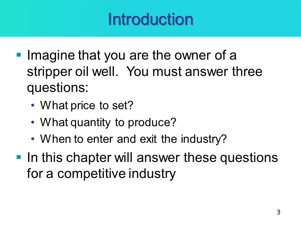 Introduction Imagine that you are the owner of a stripper oil well. You must answer three questions: What price to set? What quantity to produce? When