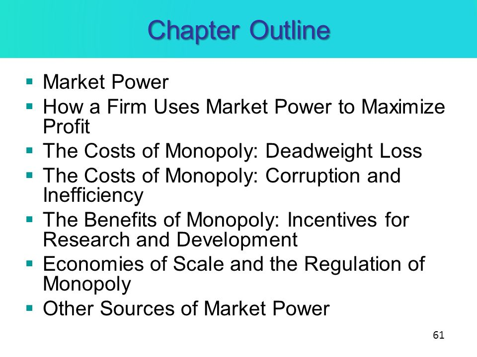 Chapter Outline Market Power How a Firm Uses Market Power to Maximize Profit The Costs of Monopoly: Deadweight Loss The Costs of Monopoly: Corruption