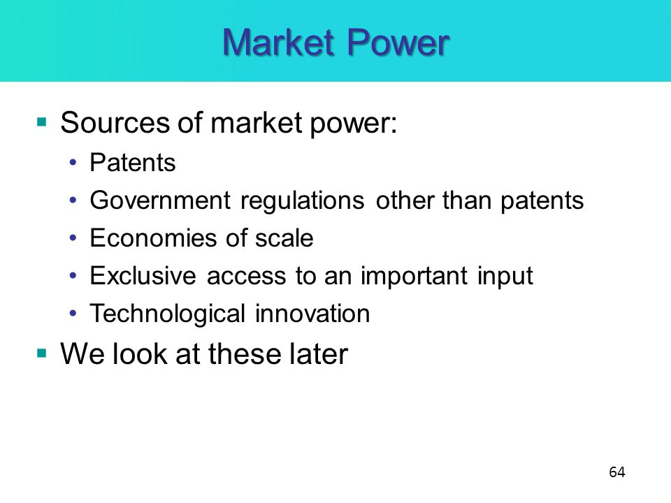 Sources of market power: Patents Government regulations other than patents Economies of scale Exclusive access to an important input Technological inn