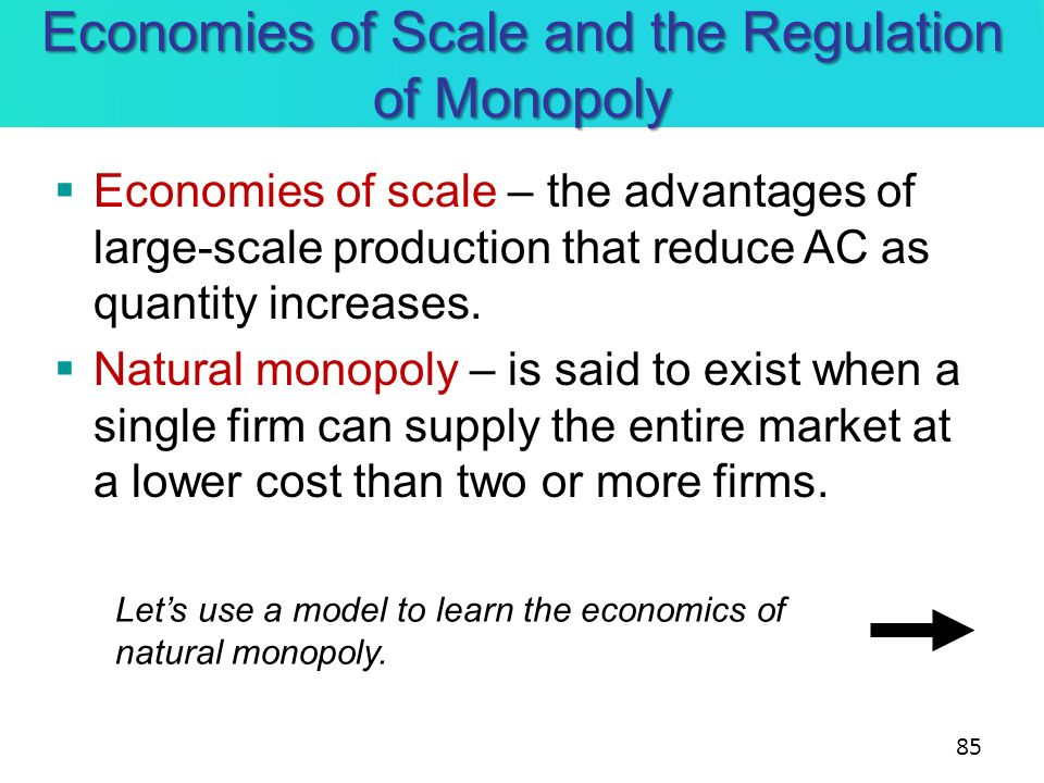 Economies of Scale and the Regulation of Monopoly Economies of scale – the advantages of large-scale production that reduce AC as quantity increases.
