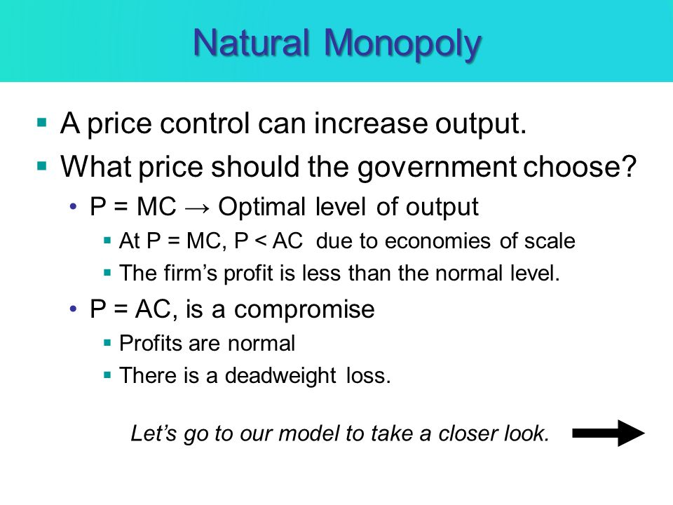 Natural Monopoly A price control can increase output. What price should the government choose? P = MC Optimal level of output At P = MC, P < AC due to