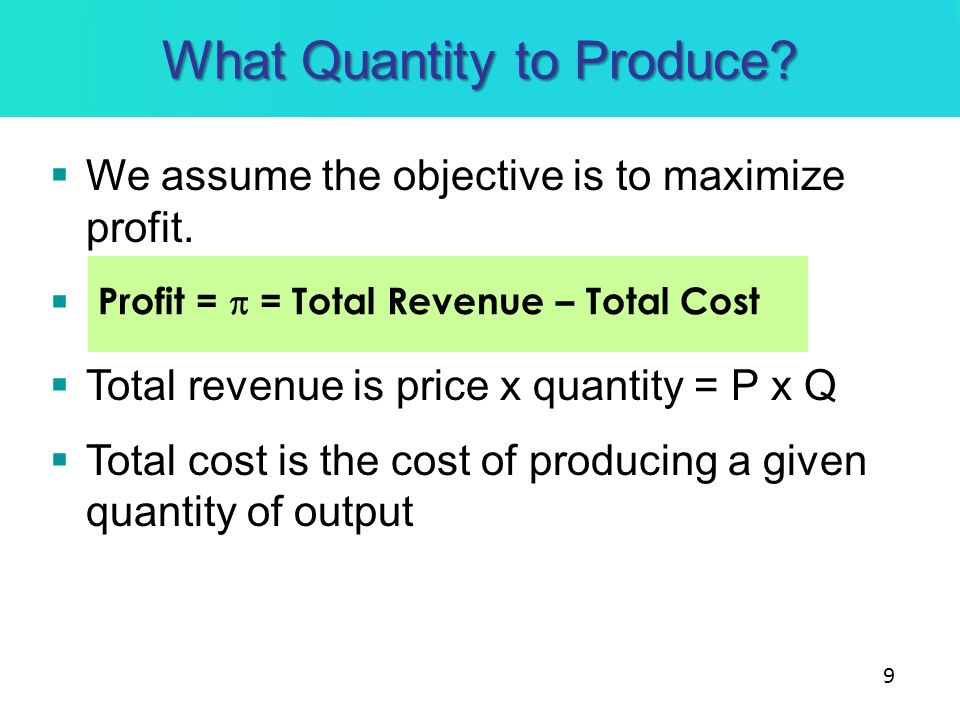 What Quantity to Produce? We assume the objective is to maximize profit. Total revenue is price x quantity = P x Q Total cost is the cost of producing
