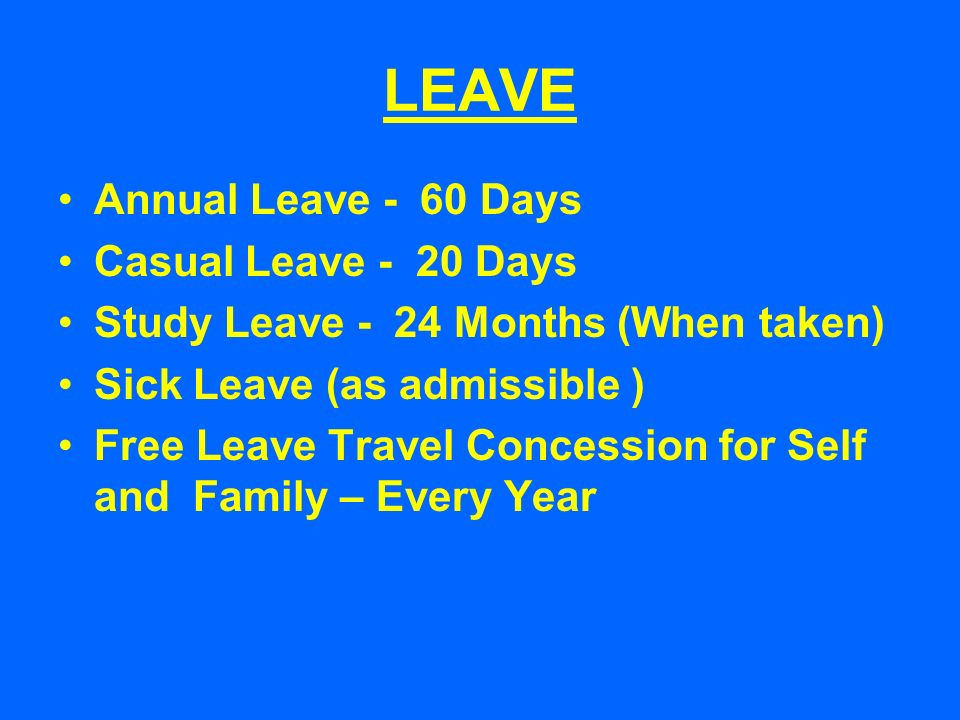 LEAVE Annual Leave - 60 Days Casual Leave - 20 Days Study Leave - 24 Months (When taken) Sick Leave (as admissible ) Free Leave Travel Concession for Self and Family – Every Year