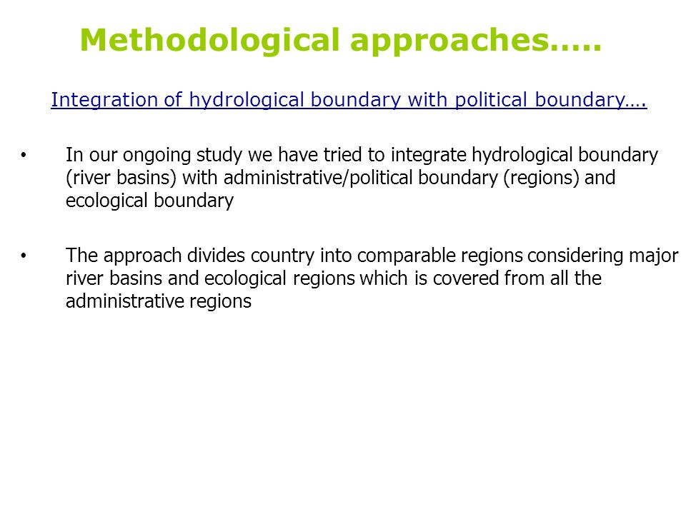 Methodological approaches….. Integration of hydrological boundary with political boundary…. In our ongoing study we have tried to integrate hydrologic