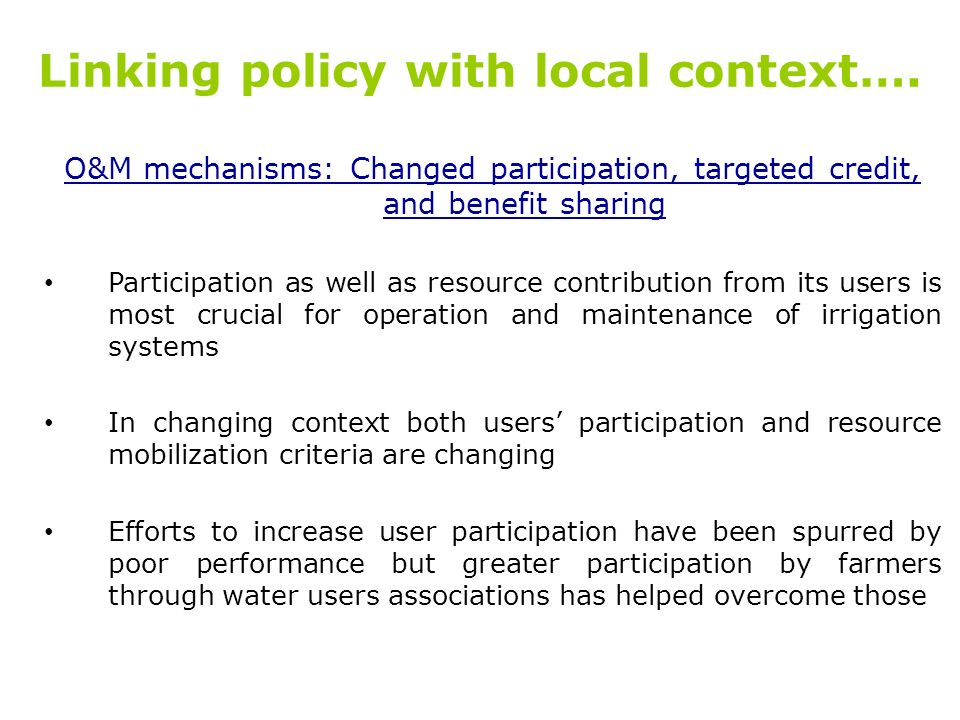 Linking policy with local context…. O&M mechanisms: Changed participation, targeted credit, and benefit sharing Participation as well as resource cont