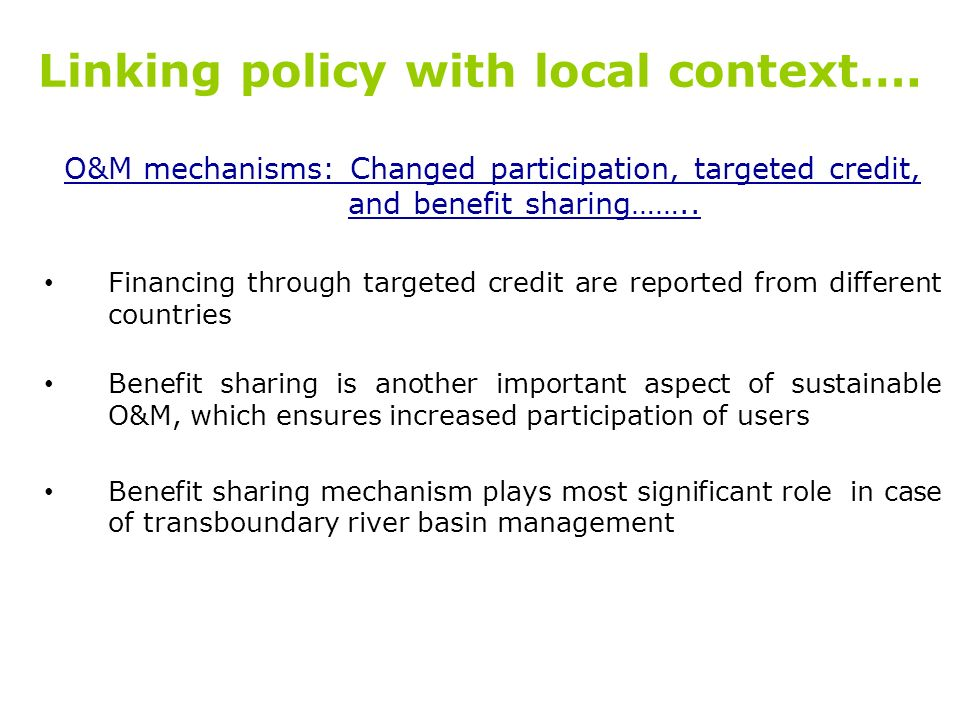 Linking policy with local context…. O&M mechanisms: Changed participation, targeted credit, and benefit sharing…….. Financing through targeted credit