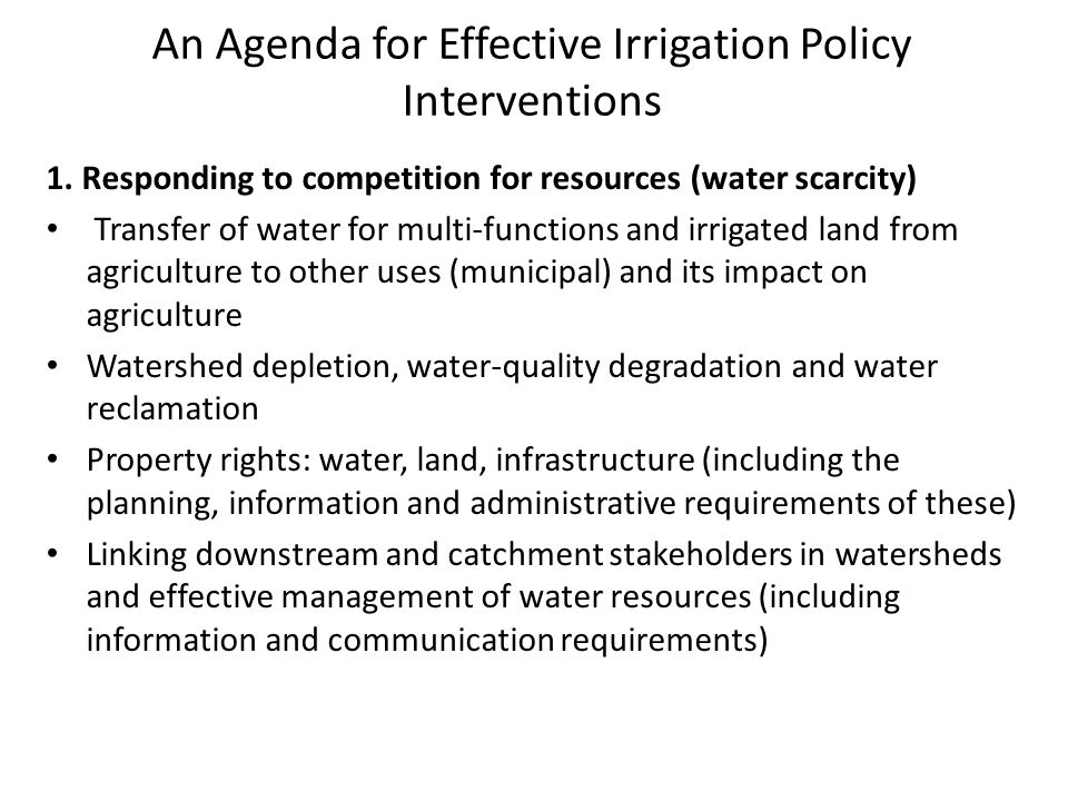 An Agenda for Effective Irrigation Policy Interventions 1. Responding to competition for resources (water scarcity) Transfer of water for multi-functi