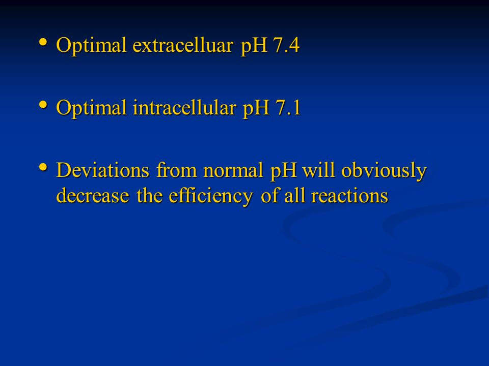 Optimal extracelluar pH 7.4 Optimal extracelluar pH 7.4 Optimal intracellular pH 7.1 Optimal intracellular pH 7.1 Deviations from normal pH will obvio