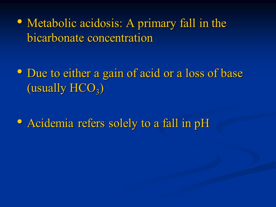 Metabolic acidosis: A primary fall in the bicarbonate concentration Metabolic acidosis: A primary fall in the bicarbonate concentration Due to either