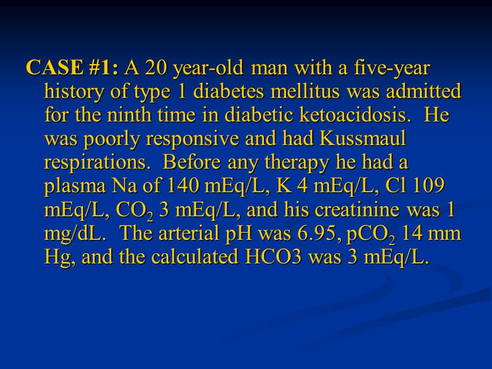 CASE #1: A 20 year-old man with a five-year history of type 1 diabetes mellitus was admitted for the ninth time in diabetic ketoacidosis. He was poorl