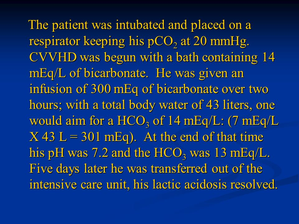 The patient was intubated and placed on a respirator keeping his pCO 2 at 20 mmHg. CVVHD was begun with a bath containing 14 mEq/L of bicarbonate. He