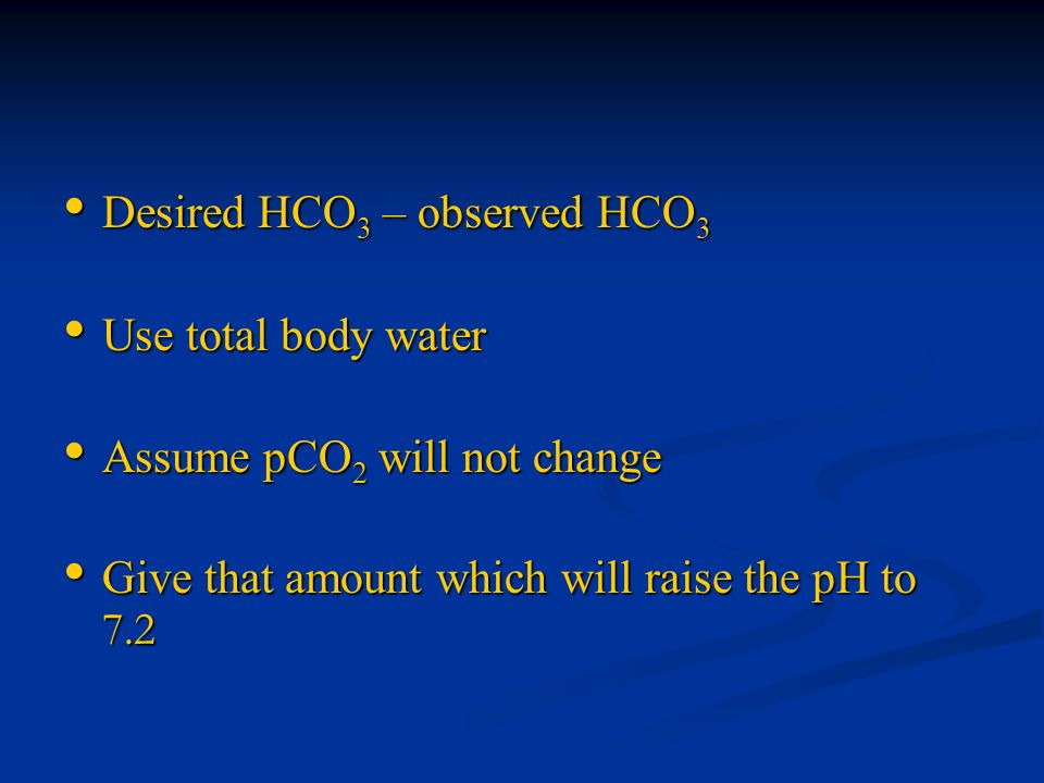 Desired HCO 3 – observed HCO 3 Desired HCO 3 – observed HCO 3 Use total body water Use total body water Assume pCO 2 will not change Assume pCO 2 will