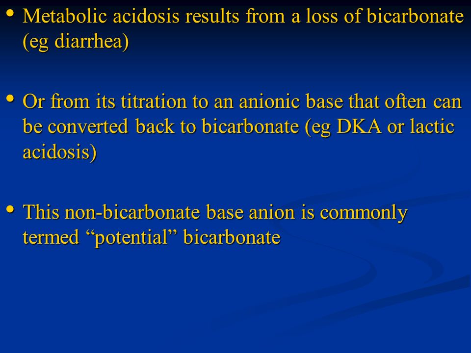 Metabolic acidosis results from a loss of bicarbonate (eg diarrhea) Metabolic acidosis results from a loss of bicarbonate (eg diarrhea) Or from its ti