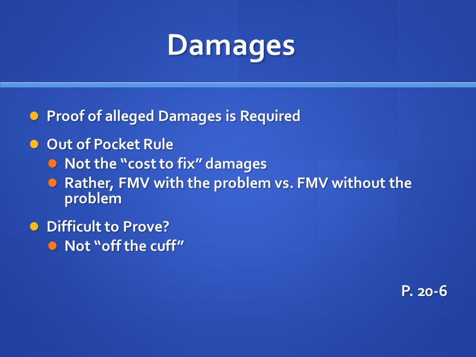 Damages Proof of alleged Damages is Required Proof of alleged Damages is Required Out of Pocket Rule Out of Pocket Rule Not the cost to fix damages No