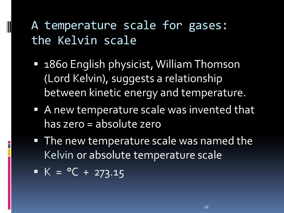 16 A temperature scale for gases: the Kelvin scale 1860 English physicist, William Thomson (Lord Kelvin), suggests a relationship between kinetic ener